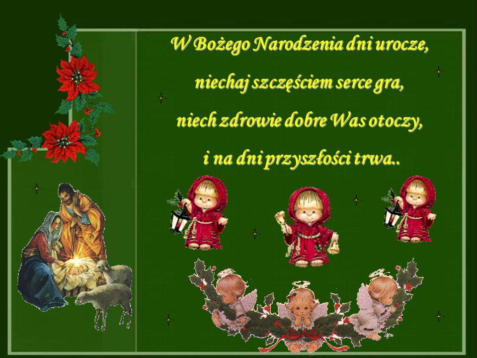 W Bożego Narodzenia dni urocze, niechaj szczęściem serce gra, niech zdrowie dobre Was otoczy, i na dni przyszłości trwa..