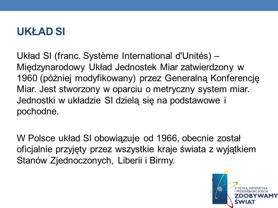 UKŁAD SI Układ SI (franc. Système International d'Unités) – Międzynarodowy Układ Jednostek Miar zatwierdzony w 1960 (później modyfikowany) przez Gener