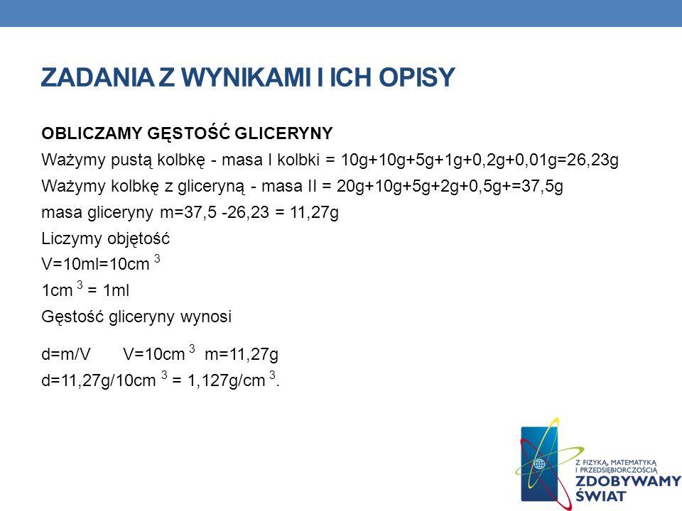 ZADANIA Z WYNIKAMI I ICH OPISY OBLICZAMY GĘSTOŚĆ GLICERYNY Ważymy pustą kolbkę - masa I kolbki = 10g+10g+5g+1g+0,2g+0,01g=26,23g Ważymy kolbkę z gliceryną - masa II = 20g+10g+5g+2g+0,5g+=37,5g masa gliceryny m=37,5 -26,23 = 11,27g Liczymy objętość V=10ml=10cm 3 1cm 3 = 1ml Gęstość gliceryny wynosi d=m/VV=10cm 3 m=11,27g d=11,27g/10cm 3 = 1,127g/cm 3.
