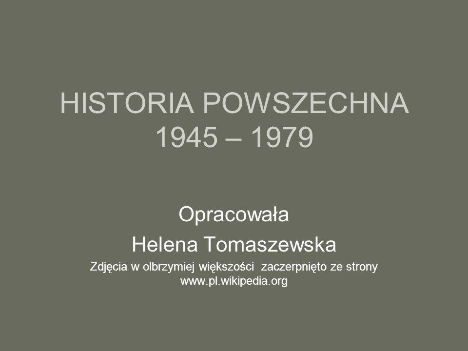 HISTORIA POWSZECHNA 1945 – 1979 Opracowała Helena Tomaszewska Zdjęcia w olbrzymiej większości zaczerpnięto ze strony www.pl.wikipedia.org
