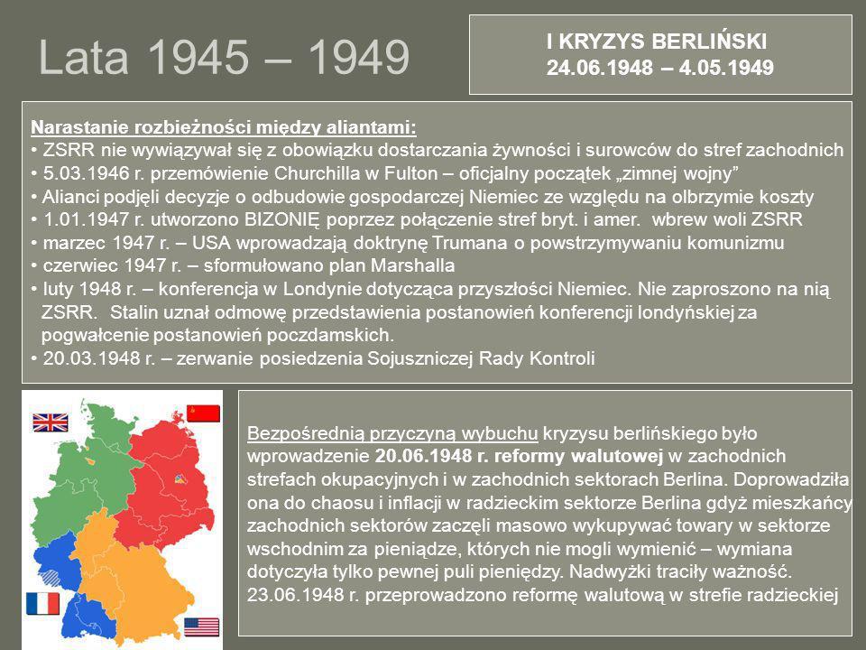 Lata 1945 – 1949 I KRYZYS BERLIŃSKI 24.06.1948 – 4.05.1949 Narastanie rozbieżności między aliantami: ZSRR nie wywiązywał się z obowiązku dostarczania