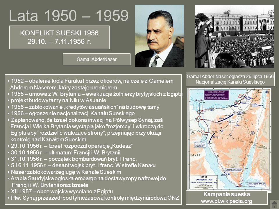 Lata 1950 – 1959 KONFLIKT SUESKI 1956 29.10. – 7.11.1956 r. Gamal Abder Naser ogłasza 26 lipca 1956 Nacjonalizację Kanału Sueskiego 1952 – obalenie kr