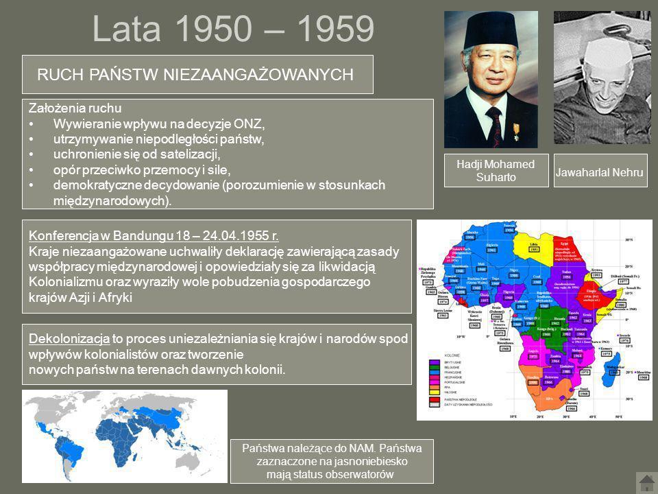 Lata 1950 – 1959 RUCH PAŃSTW NIEZAANGAŻOWANYCH Hadji Mohamed Suharto Jawaharlal Nehru Państwa należące do NAM. Państwa zaznaczone na jasnoniebiesko ma