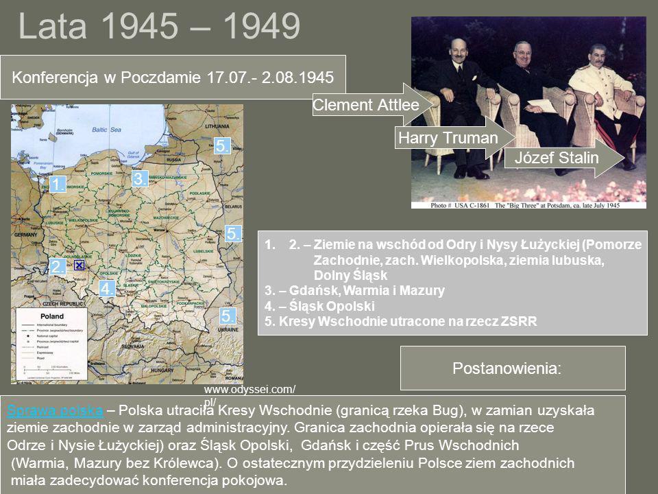 Lata 1945 – 1949 Konferencja w Poczdamie 17.07.- 2.08.1945 Clement Attlee Harry Truman Józef Stalin Postanowienia: Sprawa polska – Polska utraciła Kre