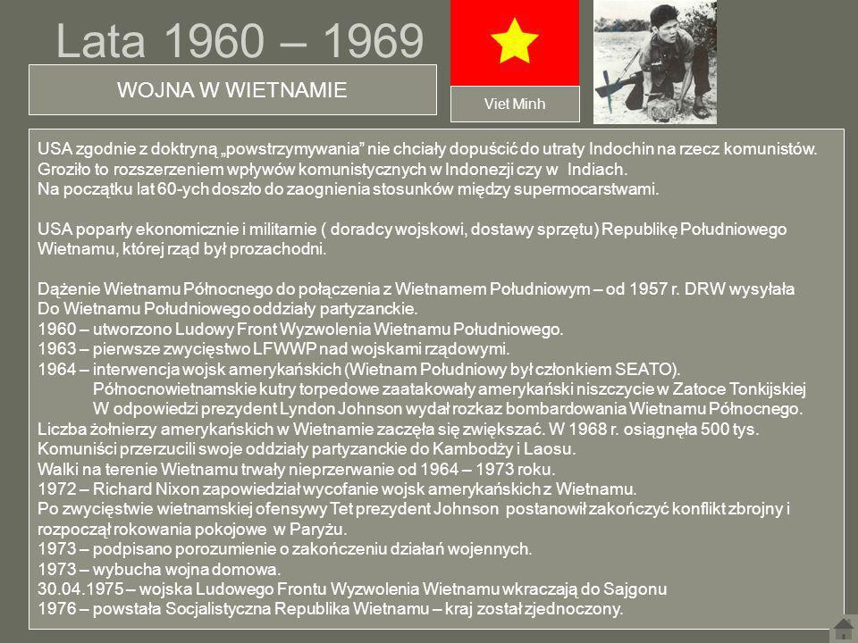 Lata 1960 – 1969 WOJNA W WIETNAMIE USA zgodnie z doktryną powstrzymywania nie chciały dopuścić do utraty Indochin na rzecz komunistów. Groziło to rozs