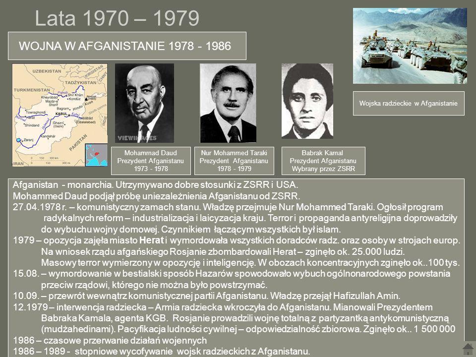 Lata 1970 – 1979 WOJNA W AFGANISTANIE 1978 - 1986 Afganistan - monarchia. Utrzymywano dobre stosunki z ZSRR i USA. Mohammed Daud podjął próbę uniezale