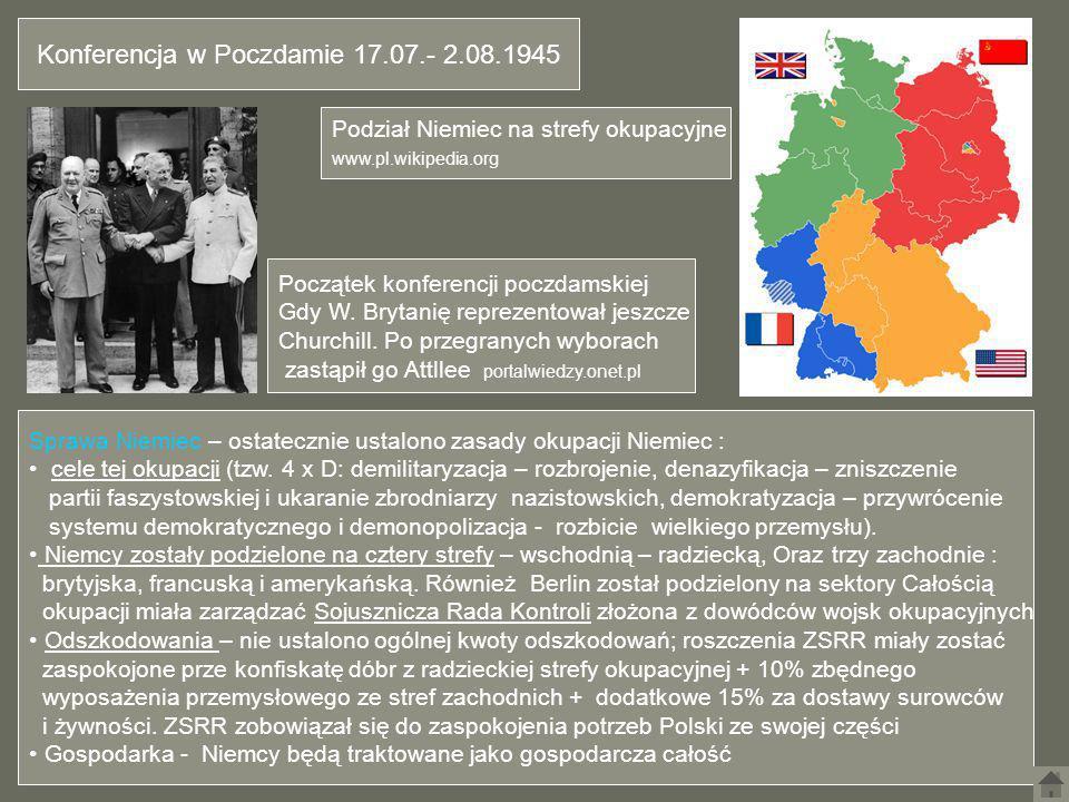 Konferencja w Poczdamie 17.07.- 2.08.1945 Sprawa Niemiec – ostatecznie ustalono zasady okupacji Niemiec : cele tej okupacji (tzw. 4 x D: demilitaryzac