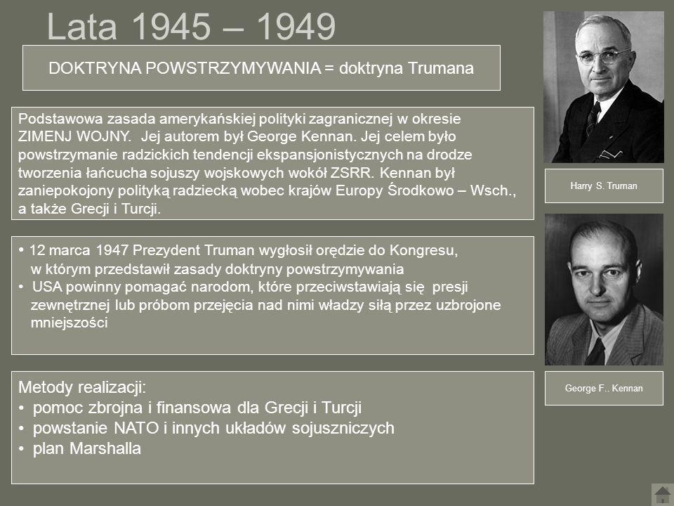 Lata 1945 – 1949 Harry S. Truman George F.. Kennan DOKTRYNA POWSTRZYMYWANIA = doktryna Trumana 12 marca 1947 Prezydent Truman wygłosił orędzie do Kong