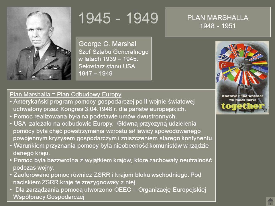 1945 - 1949 PLAN MARSHALLA 1948 - 1951 George C. Marshal Szef Sztabu Generalnego w latach 1939 – 1945. Sekretarz stanu USA 1947 – 1949 Plan Marshalla
