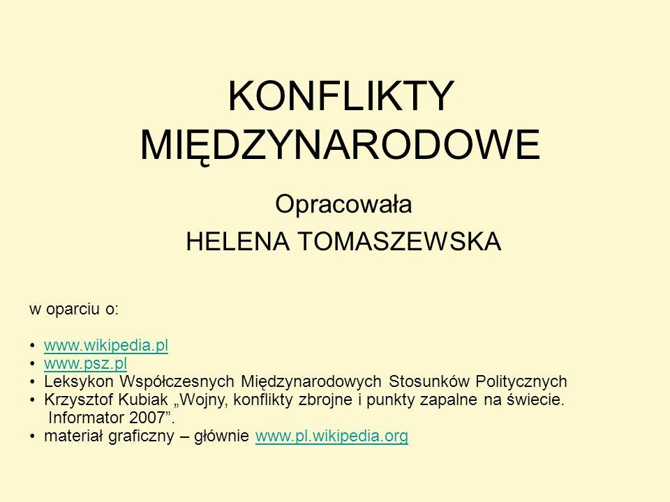 KONFLIKTY MIĘDZYNARODOWE Opracowała HELENA TOMASZEWSKA w oparciu o: www.wikipedia.pl www.psz.pl Leksykon Współczesnych Międzynarodowych Stosunków Poli