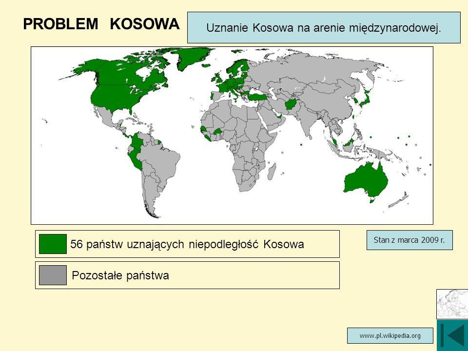 PROBLEM KOSOWA Uznanie Kosowa na arenie międzynarodowej. www.pl.wikipedia.org Stan z marca 2009 r. 56 państw uznających niepodległość Kosowa Pozostałe