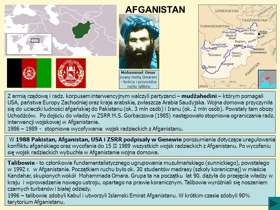 AFGANISTAN Mohammad Omar zwany mułłą Omarem - twórca i przywódca ruchu talibów Talibowie - to członkowie fundamentalistycznego ugrupowania muzułmańskiego (sunnickiego), powstałego w 1992 r.