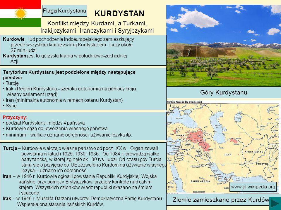KURDYSTAN Flaga Kurdystanu Góry Kurdystanu Ziemie zamieszkane przez Kurdów Terytorium Kurdystanu jest podzielone między następujące państwa: Turcję Irak (Region Kurdystanu - szeroka autonomia na północy kraju, własny parlament i rząd) Iran (minimalna autonomia w ramach ostanu Kurdystan) Syrię Kurdowie - lud pochodzenia indoeuropejskiego zamieszkujący przede wszystkim krainę zwaną Kurdystanem.