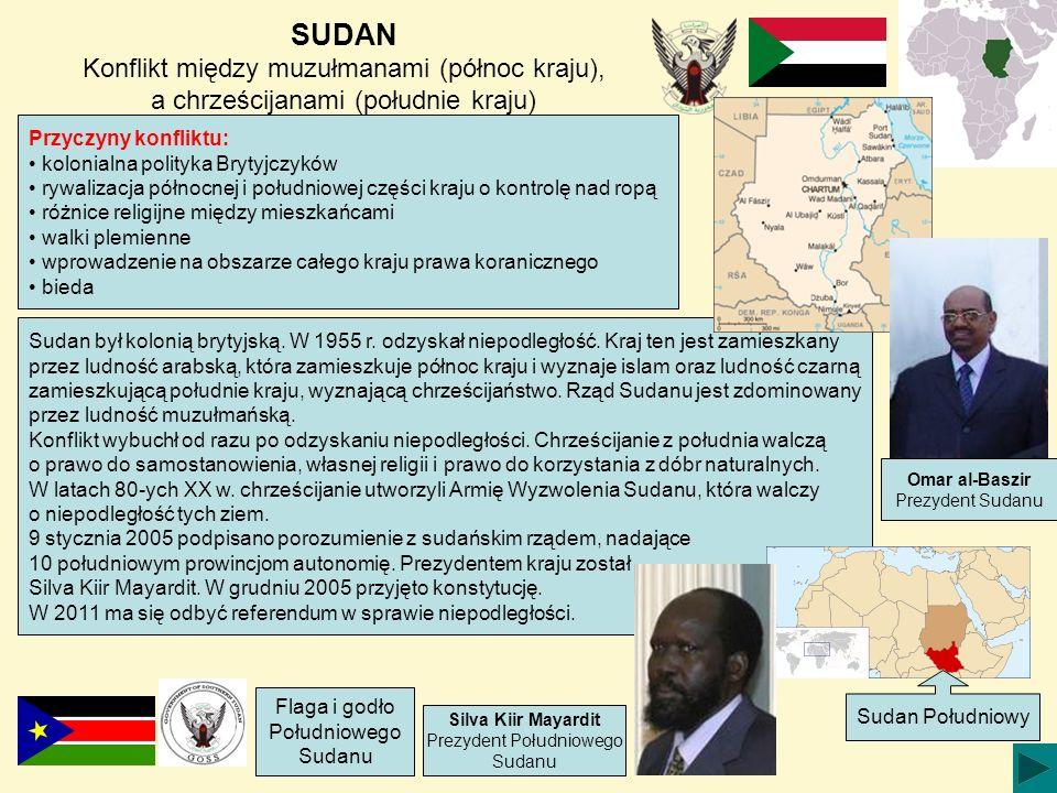 SUDAN Konflikt między muzułmanami (północ kraju), a chrześcijanami (południe kraju) Przyczyny konfliktu: kolonialna polityka Brytyjczyków rywalizacja północnej i południowej części kraju o kontrolę nad ropą różnice religijne między mieszkańcami walki plemienne wprowadzenie na obszarze całego kraju prawa koranicznego bieda Sudan był kolonią brytyjską.