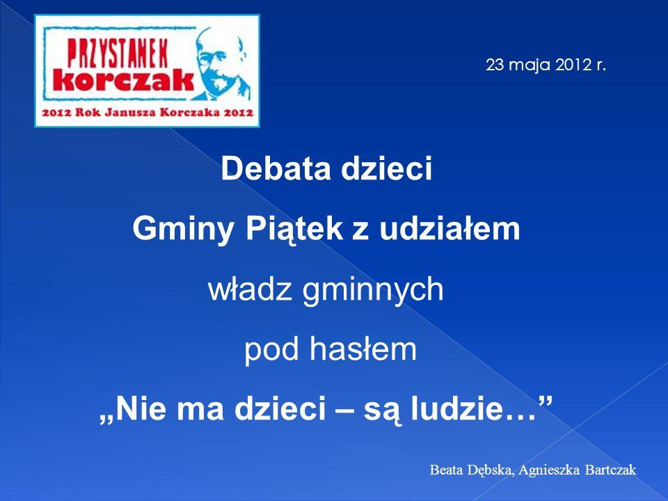 Debata dzieci Gminy Piątek z udziałem władz gminnych pod hasłem Nie ma dzieci – są ludzie… 23 maja 2012 r. Beata Dębska, Agnieszka Bartczak