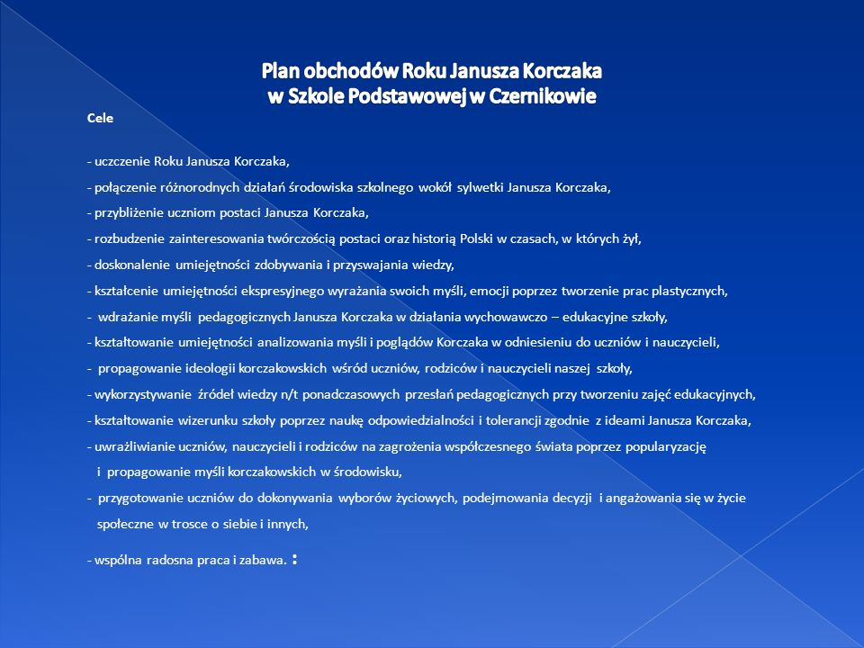 Cele - uczczenie Roku Janusza Korczaka, - połączenie różnorodnych działań środowiska szkolnego wokół sylwetki Janusza Korczaka, - przybliżenie uczniom