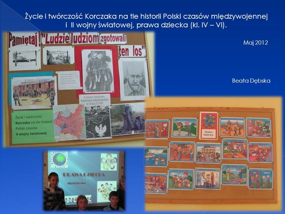 Życie i twórczość Korczaka na tle historii Polski czasów międzywojennej i II wojny światowej, prawa dziecka (kl. IV – VI). Maj 2012 Beata Dębska
