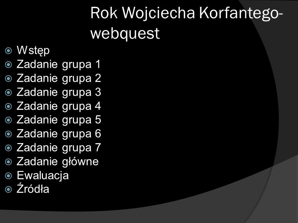 Rok Wojciecha Korfantego- webquest Wstęp Zadanie grupa 1 Zadanie grupa 2 Zadanie grupa 3 Zadanie grupa 4 Zadanie grupa 5 Zadanie grupa 6 Zadanie grupa