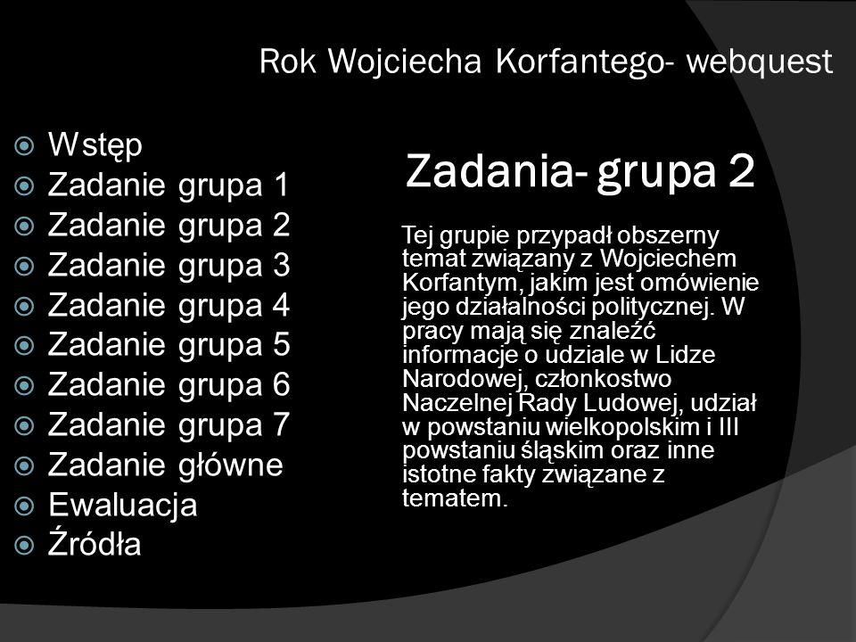 Zadania- grupa 2 Tej grupie przypadł obszerny temat związany z Wojciechem Korfantym, jakim jest omówienie jego działalności politycznej. W pracy mają