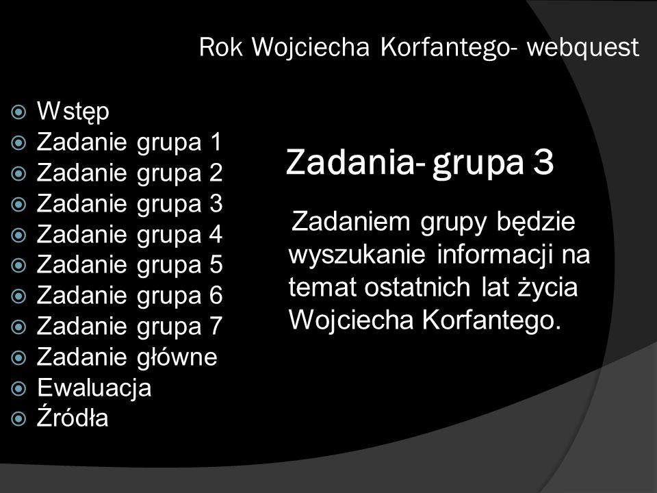 Zadania- grupa 3 Zadaniem grupy będzie wyszukanie informacji na temat ostatnich lat życia Wojciecha Korfantego. Rok Wojciecha Korfantego- webquest Wst