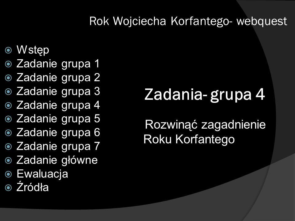 Zadania- grupa 4 Rozwinąć zagadnienie Roku Korfantego Rok Wojciecha Korfantego- webquest Wstęp Zadanie grupa 1 Zadanie grupa 2 Zadanie grupa 3 Zadanie