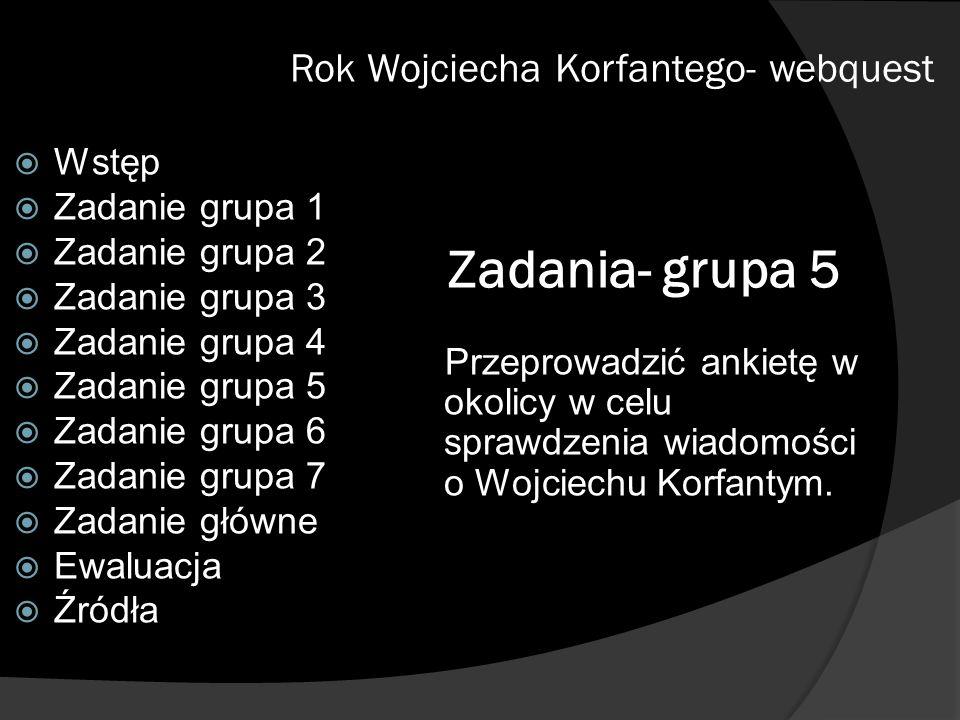 Zadania- grupa 5 Przeprowadzić ankietę w okolicy w celu sprawdzenia wiadomości o Wojciechu Korfantym. Rok Wojciecha Korfantego- webquest Wstęp Zadanie