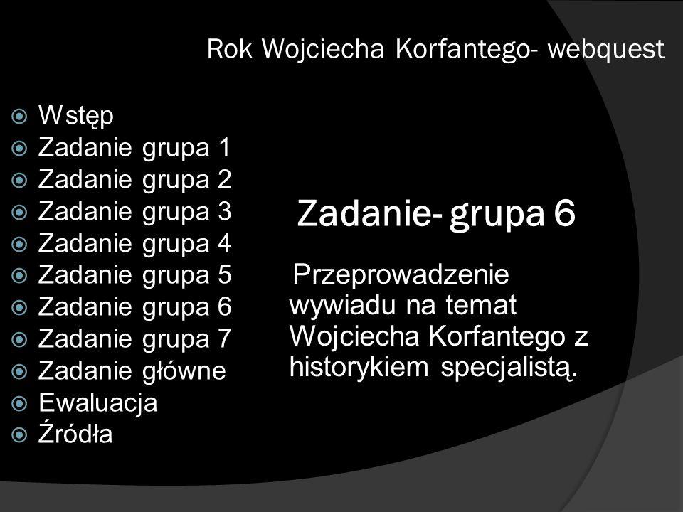 Zadanie- grupa 6 Przeprowadzenie wywiadu na temat Wojciecha Korfantego z historykiem specjalistą. Rok Wojciecha Korfantego- webquest Wstęp Zadanie gru