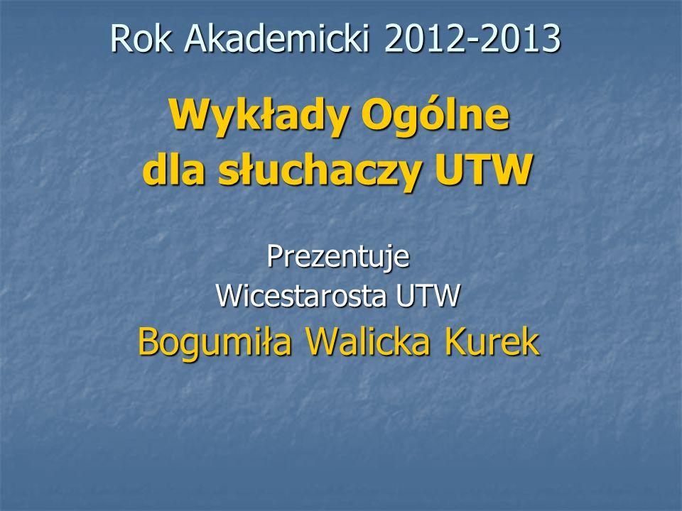 Rok Akademicki 2012-2013 Wykłady Ogólne dla słuchaczy UTW Prezentuje Wicestarosta UTW Bogumiła Walicka Kurek