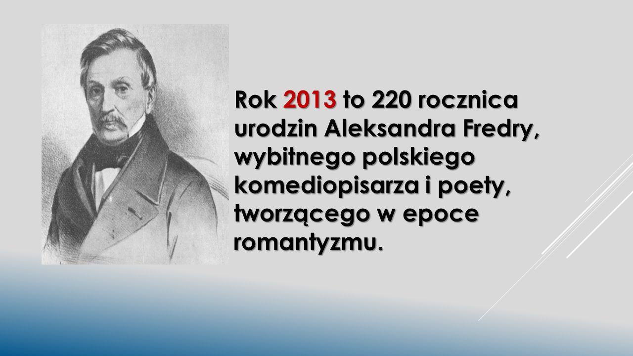 Rok 2013 to 220 rocznica urodzin Aleksandra Fredry, wybitnego polskiego komediopisarza i poety, tworzącego w epoce romantyzmu.