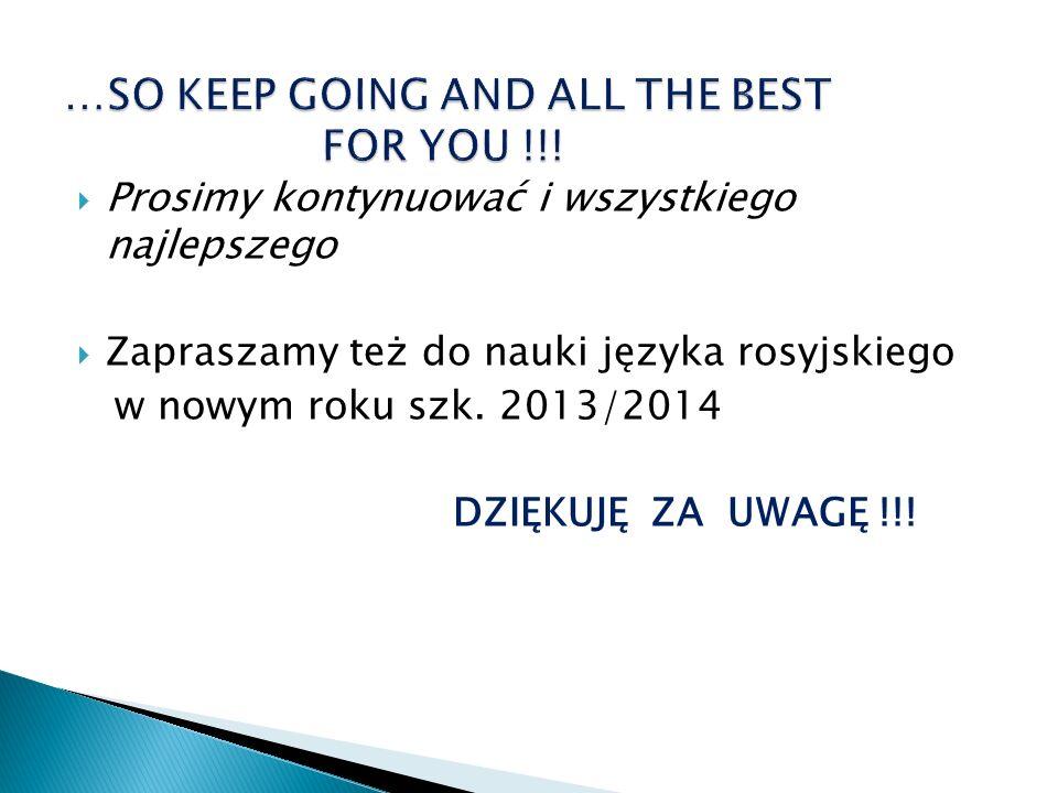 Prosimy kontynuować i wszystkiego najlepszego Zapraszamy też do nauki języka rosyjskiego w nowym roku szk. 2013/2014 DZIĘKUJĘ ZA UWAGĘ !!!