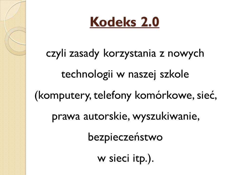 Kodeks 2.0 czyli zasady korzystania z nowych technologii w naszej szkole (komputery, telefony komórkowe, sieć, prawa autorskie, wyszukiwanie, bezpieczeństwo w sieci itp.).