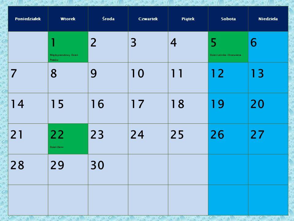 PoniedziałekWtorekŚrodaCzwartekPiątekSobotaNiedziela 1 Międzynarodowy Dzień Ptaków 234 5 Dzień Leśnika i Drzewiarza 6 78910111213 14151617181920 21 22 Dzień Ziemi 2324252627 282930