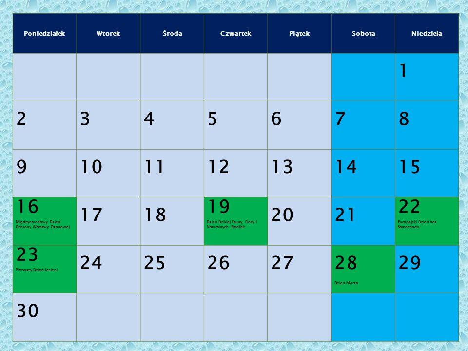 PoniedziałekWtorekŚrodaCzwartekPiątekSobotaNiedziela 1 2345678 9101112131415 16 Międzynarodowy Dzień Ochrony Warstwy Ozonowej 1718 19 Dzień Dzikiej Fauny, Flory i Naturalnych Siedlisk 2021 22 Europejski Dzień bez Samochodu 23 Pierwszy Dzień Jesieni 24252627 28 Dzień Morza 29 30