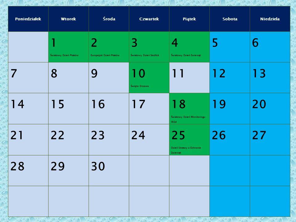 PoniedziałekWtorekŚrodaCzwartekPiątekSobotaNiedziela 1 Światowy Dzień Ptaków 2 Europejski Dzień Ptaków 3 Światowy Dzień Siedlisk 4 Światowy Dzień Zwierząt 56 789 10 Święto Drzewa 111213 14151617 18 Światowy Dzień Monitoringu Wód 1920 21222324 25 Dzień Ustawy o Ochronie Zwierząt 2627 282930