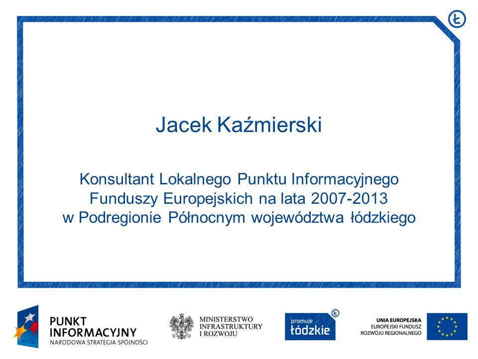 Jacek Kaźmierski Konsultant Lokalnego Punktu Informacyjnego Funduszy Europejskich na lata 2007-2013 w Podregionie Północnym województwa łódzkiego