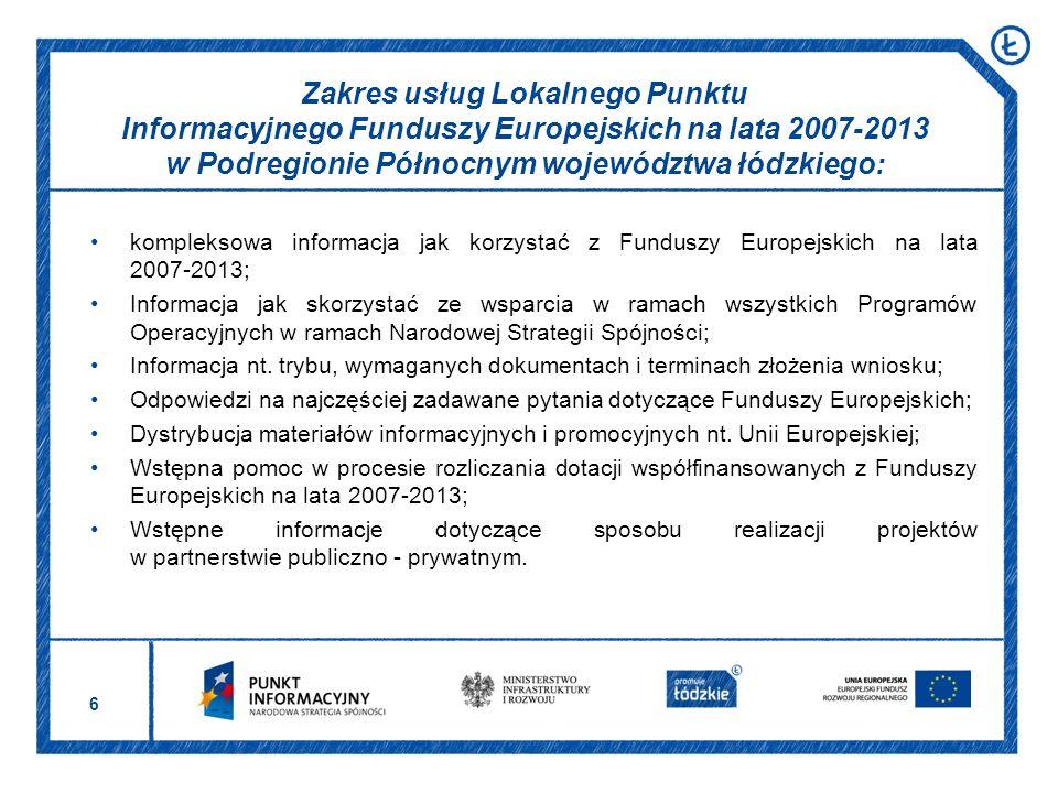 6 Zakres usług Lokalnego Punktu Informacyjnego Funduszy Europejskich na lata 2007-2013 w Podregionie Północnym województwa łódzkiego: kompleksowa informacja jak korzystać z Funduszy Europejskich na lata 2007-2013; Informacja jak skorzystać ze wsparcia w ramach wszystkich Programów Operacyjnych w ramach Narodowej Strategii Spójności; Informacja nt.