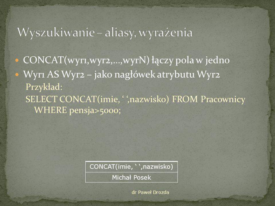 CONCAT(wyr1,wyr2,…,wyrN) łączy pola w jedno Wyr1 AS Wyr2 – jako nagłówek atrybutu Wyr2 Przykład: SELECT CONCAT(imie,,nazwisko) FROM Pracownicy WHERE pensja>5000; dr Paweł Drozda CONCAT(imie,,nazwisko) Michał Posek