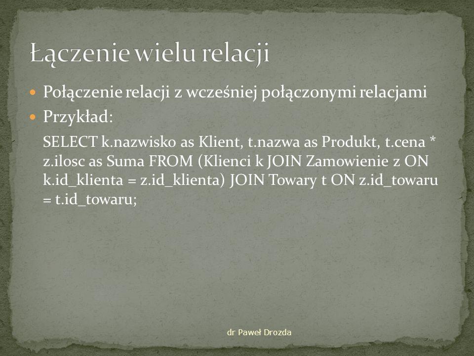 Połączenie relacji z wcześniej połączonymi relacjami Przykład: SELECT k.nazwisko as Klient, t.nazwa as Produkt, t.cena * z.ilosc as Suma FROM (Klienci k JOIN Zamowienie z ON k.id_klienta = z.id_klienta) JOIN Towary t ON z.id_towaru = t.id_towaru; dr Paweł Drozda