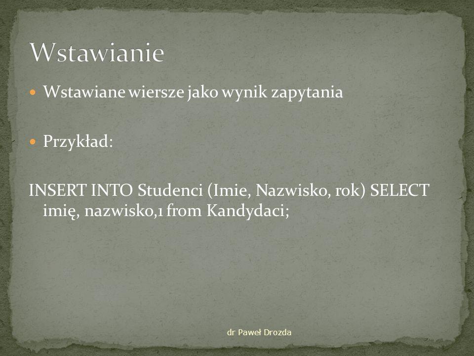 Wstawiane wiersze jako wynik zapytania Przykład: INSERT INTO Studenci (Imie, Nazwisko, rok) SELECT imię, nazwisko,1 from Kandydaci; dr Paweł Drozda