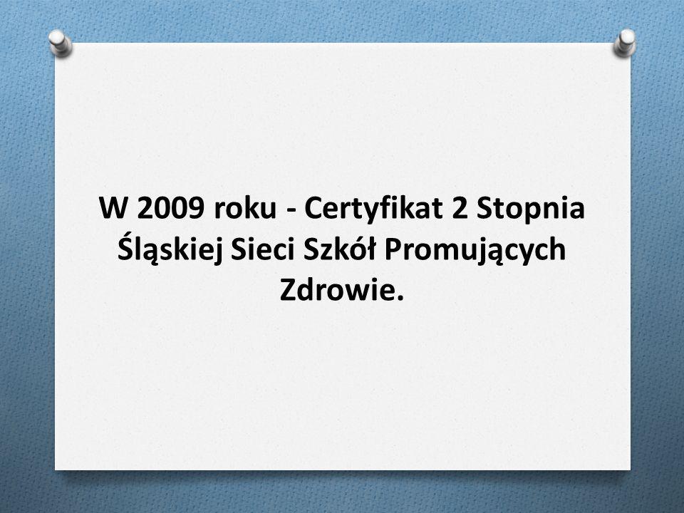 W 2009 roku - Certyfikat 2 Stopnia Śląskiej Sieci Szkół Promujących Zdrowie.