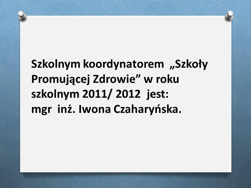 Szkolnym koordynatorem Szkoły Promującej Zdrowie w roku szkolnym 2011/ 2012 jest: mgr inż. Iwona Czaharyńska.