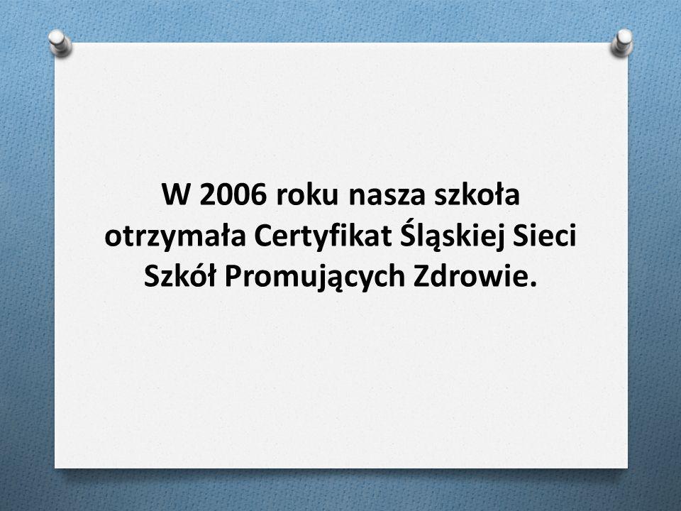 W 2006 roku nasza szkoła otrzymała Certyfikat Śląskiej Sieci Szkół Promujących Zdrowie.