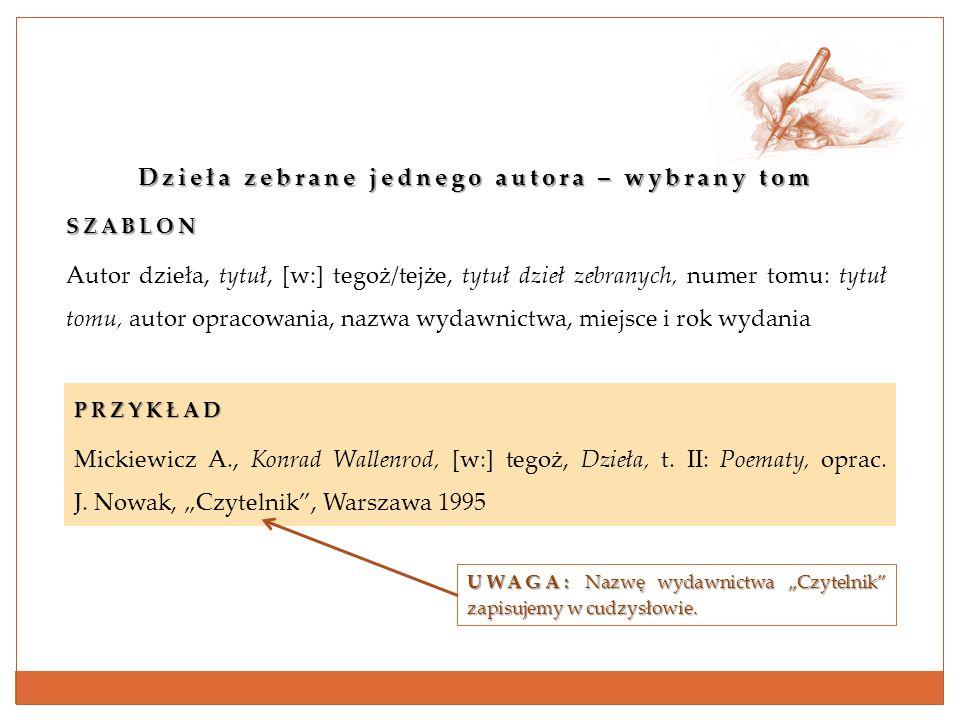 Dzieła zebrane jednego autora – wybrany tom SZABLON Autor dzieła, tytuł, [w:] tegoż/tejże, tytuł dzieł zebranych, numer tomu: tytuł tomu, autor opraco