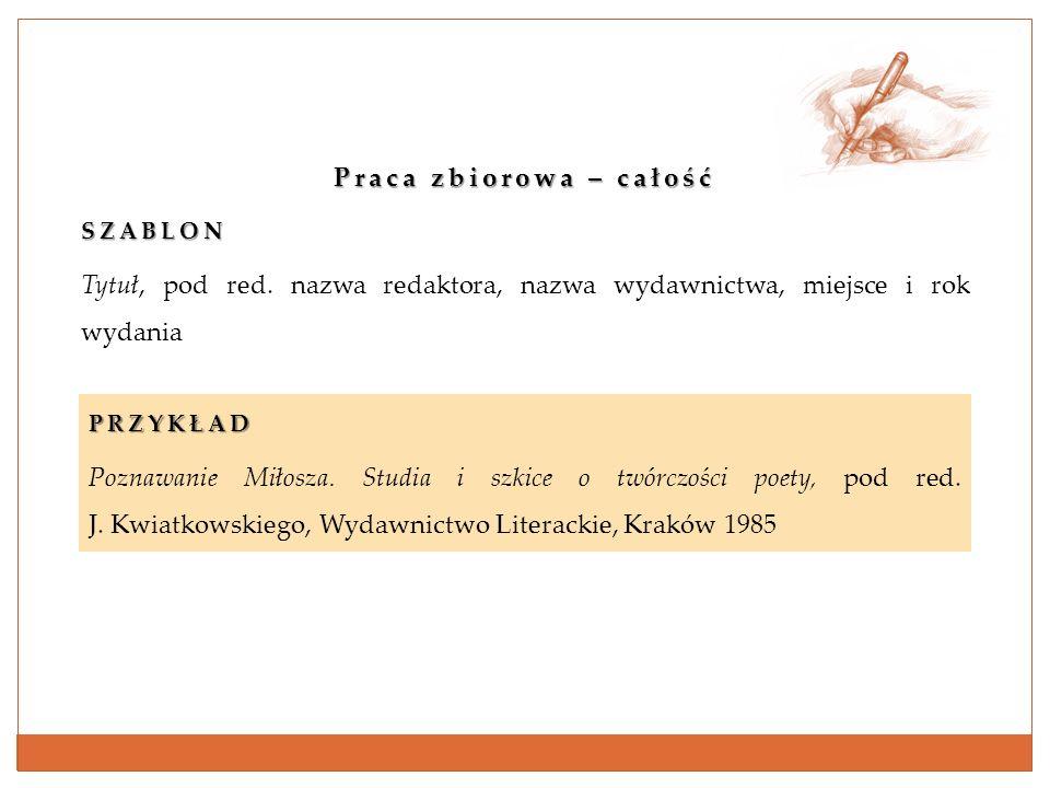 Praca zbiorowa – całość SZABLON Tytuł, pod red. nazwa redaktora, nazwa wydawnictwa, miejsce i rok wydania PRZYKŁAD Poznawanie Miłosza. Studia i szkice