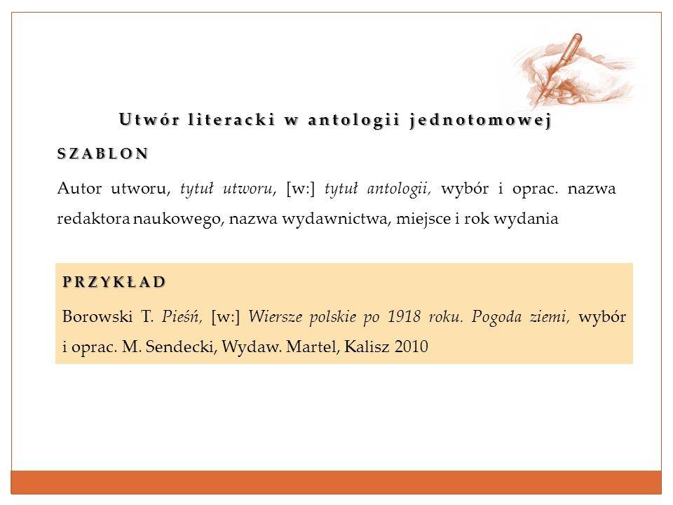 Utwór literacki w antologii jednotomowej SZABLON Autor utworu, tytuł utworu, [w:] tytuł antologii, wybór i oprac. nazwa redaktora naukowego, nazwa wyd