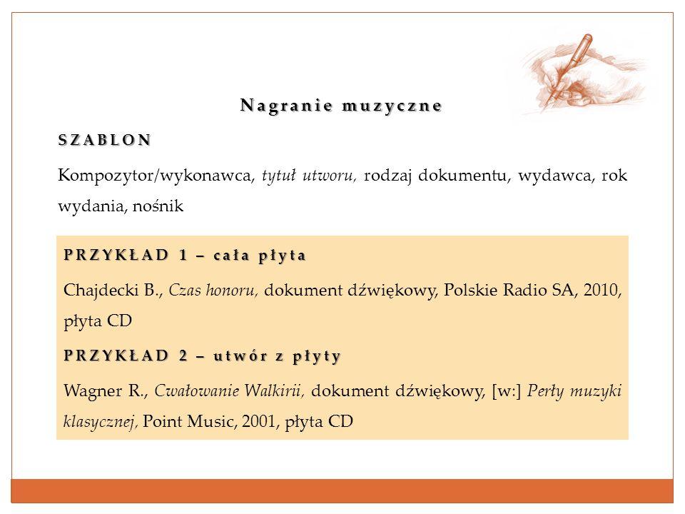 Nagranie muzyczne SZABLON Kompozytor/wykonawca, tytuł utworu, rodzaj dokumentu, wydawca, rok wydania, nośnik PRZYKŁAD 1 – cała płyta Chajdecki B., Cza