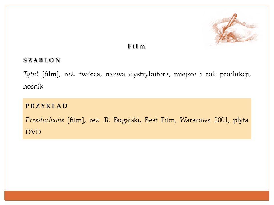 FilmSZABLON Tytuł [film], reż. twórca, nazwa dystrybutora, miejsce i rok produkcji, nośnik PRZYKŁAD Przesłuchanie [film], reż. R. Bugajski, Best Film,