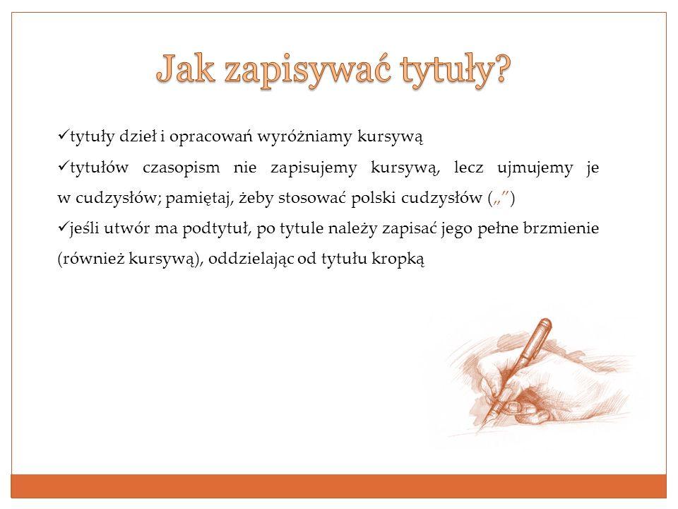 tytuły dzieł i opracowań wyróżniamy kursywą tytułów czasopism nie zapisujemy kursywą, lecz ujmujemy je w cudzysłów; pamiętaj, żeby stosować polski cud