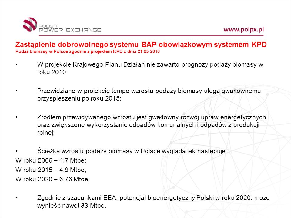 Zastąpienie dobrowolnego systemu BAP obowiązkowym systemem KPD Podaż biomasy w Polsce zgodnie z projektem KPD z dnia 21 05 2010 W projekcie Krajowego Planu Działań nie zawarto prognozy podaży biomasy w roku 2010; Przewidziane w projekcie tempo wzrostu podaży biomasy ulega gwałtownemu przyspieszeniu po roku 2015; Źródłem przewidywanego wzrostu jest gwałtowny rozwój upraw energetycznych oraz zwiększone wykorzystanie odpadów komunalnych i odpadów z produkcji rolnej; Ścieżka wzrostu podaży biomasy w Polsce wygląda jak następuje: W roku 2006 – 4,7 Mtoe; W roku 2015 – 4,9 Mtoe; W roku 2020 – 6,76 Mtoe; Zgodnie z szacunkami EEA, potencjał bioenergetyczny Polski w roku 2020.