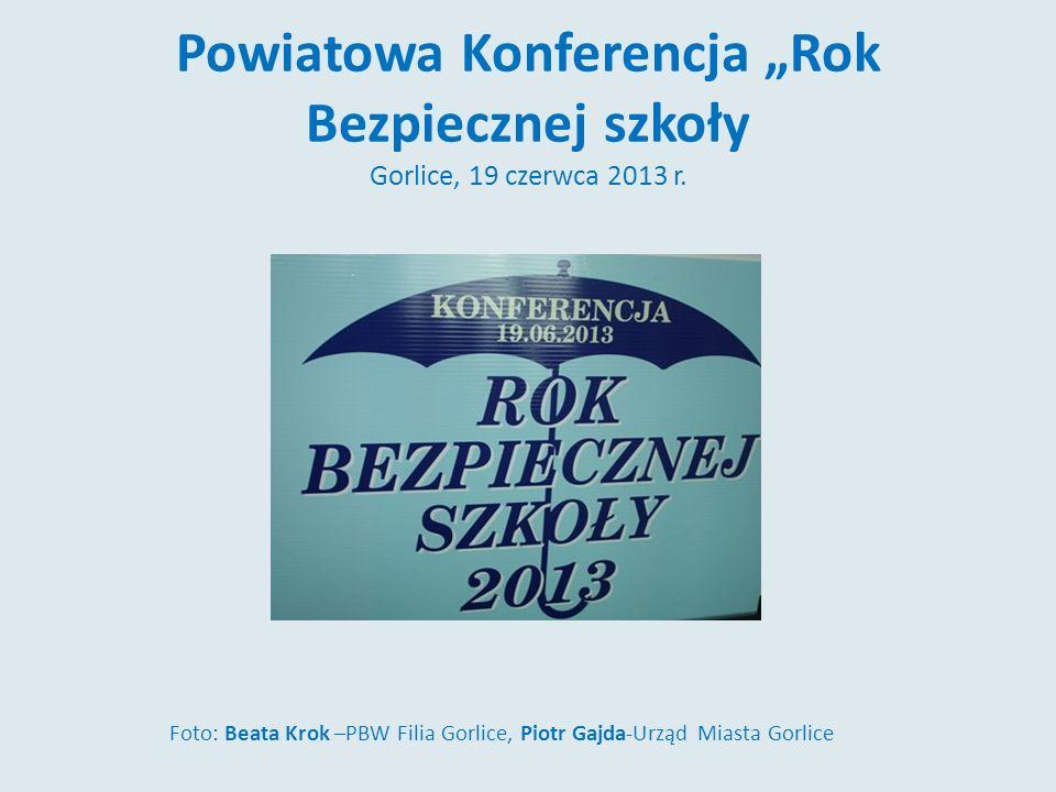 Powiatowa Konferencja Rok Bezpiecznej szkoły Gorlice, 19 czerwca 2013 r. Foto: Beata Krok –PBW Filia Gorlice, Piotr Gajda-Urząd Miasta Gorlice